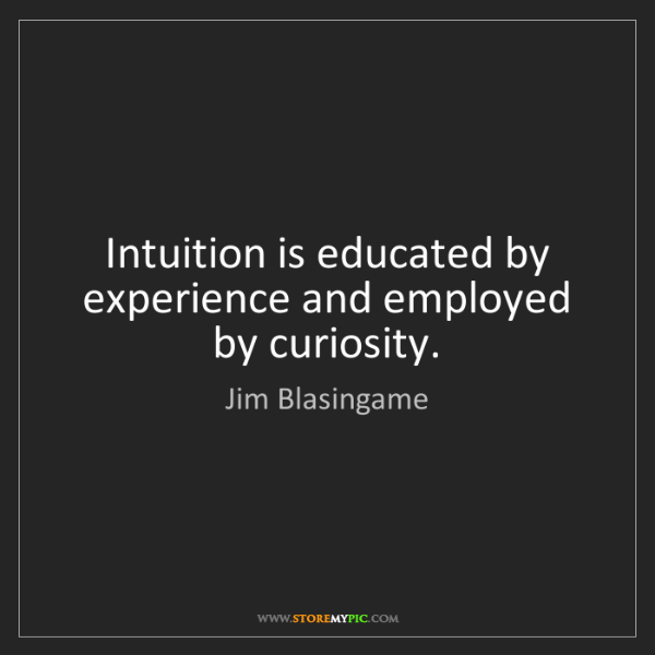 Jim Blasingame: Intuition is educated by experience and employed by curiosity.