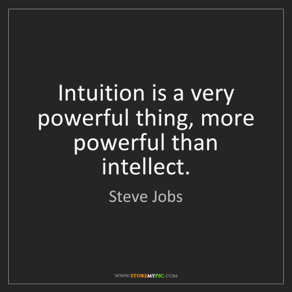 Steve Jobs: Intuition is a very powerful thing, more powerful than...