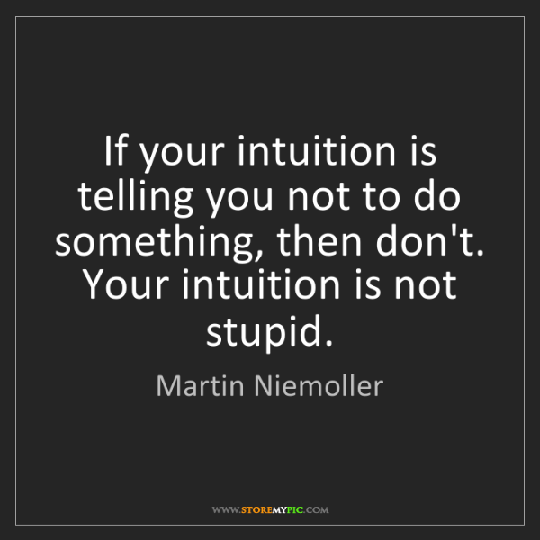 Martin Niemoller: If your intuition is telling you not to do something,...