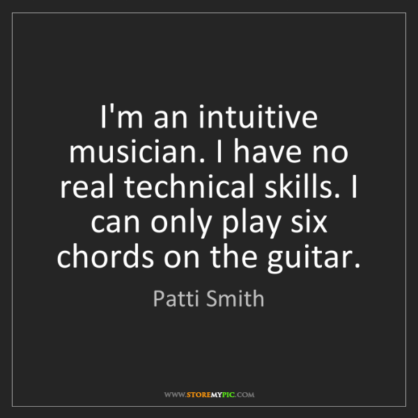 Patti Smith: I'm an intuitive musician. I have no real technical skills....