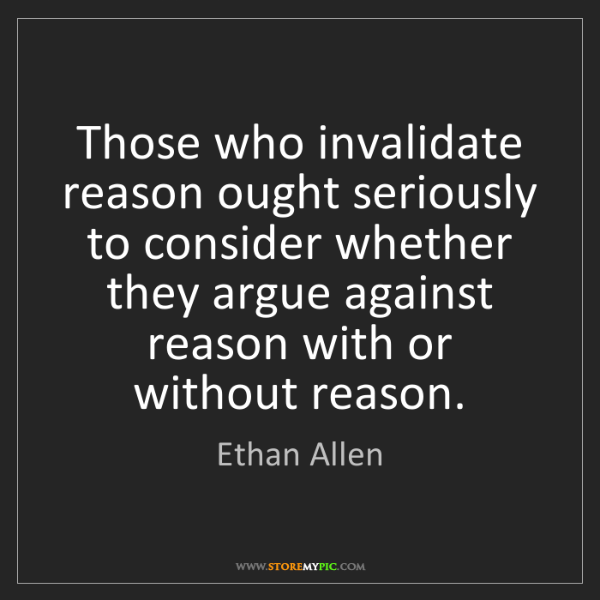 Ethan Allen: Those who invalidate reason ought seriously to consider...