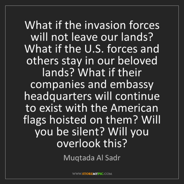 Muqtada Al Sadr: What if the invasion forces will not leave our lands?...