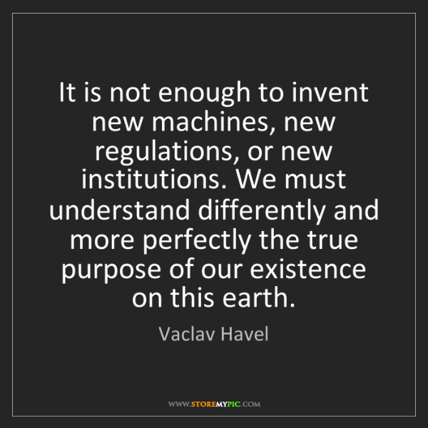 Vaclav Havel: It is not enough to invent new machines, new regulations,...
