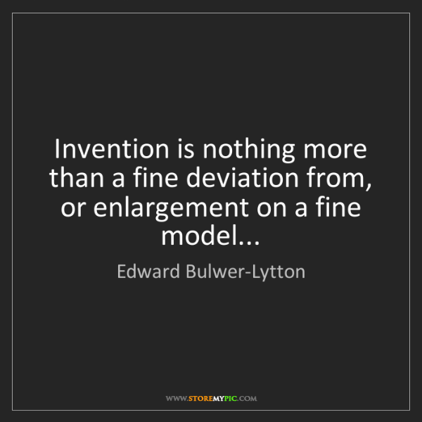 Edward Bulwer-Lytton: Invention is nothing more than a fine deviation from,...