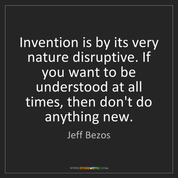 Jeff Bezos: Invention is by its very nature disruptive. If you want...