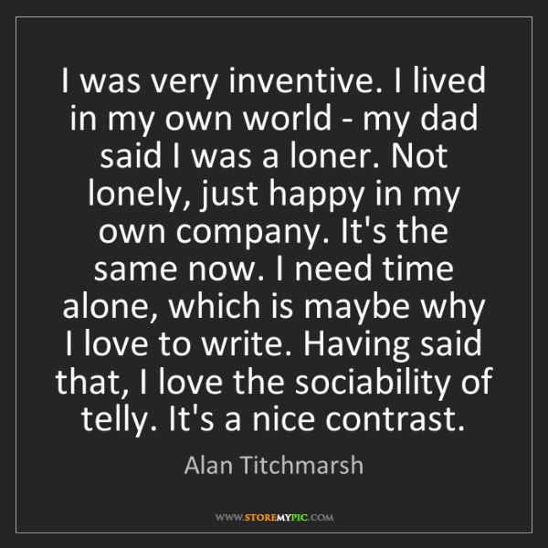 Alan Titchmarsh: I was very inventive. I lived in my own world - my dad...