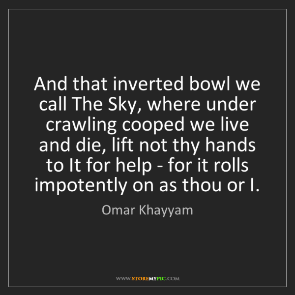 Omar Khayyam: And that inverted bowl we call The Sky, where under crawling...