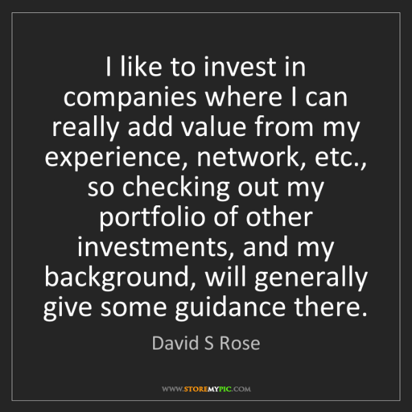 David S Rose: I like to invest in companies where I can really add...