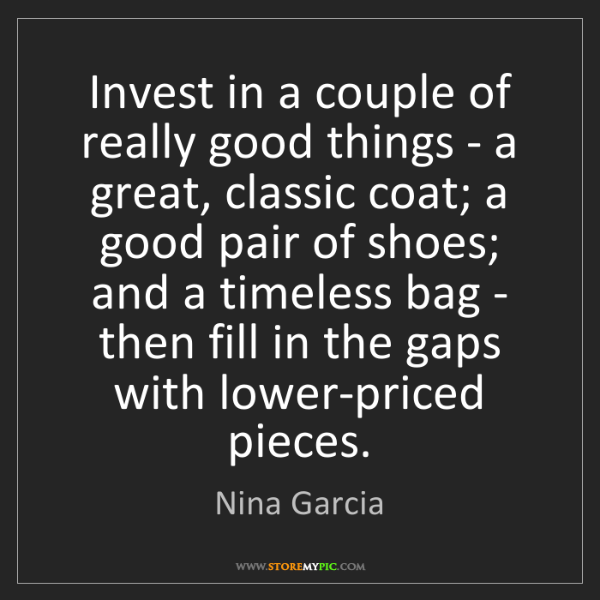 Nina Garcia: Invest in a couple of really good things - a great, classic...