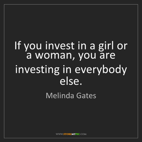 Melinda Gates: If you invest in a girl or a woman, you are investing...