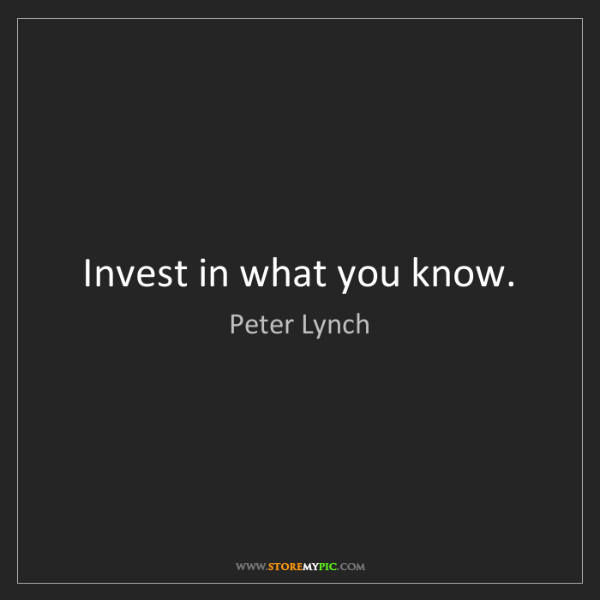 Peter Lynch: Invest in what you know.