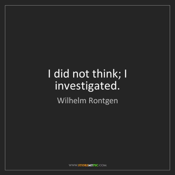 Wilhelm Rontgen: I did not think; I investigated.