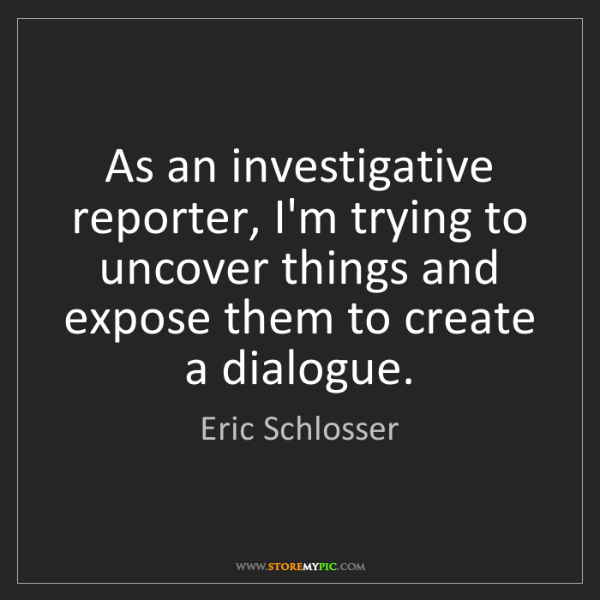 Eric Schlosser: As an investigative reporter, I'm trying to uncover things...