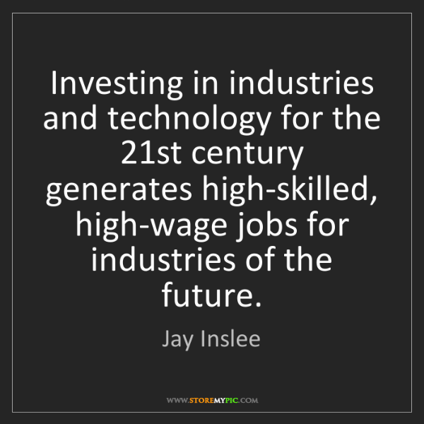Jay Inslee: Investing in industries and technology for the 21st century...
