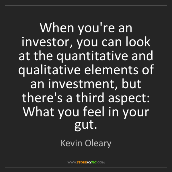 Kevin Oleary: When you're an investor, you can look at the quantitative...