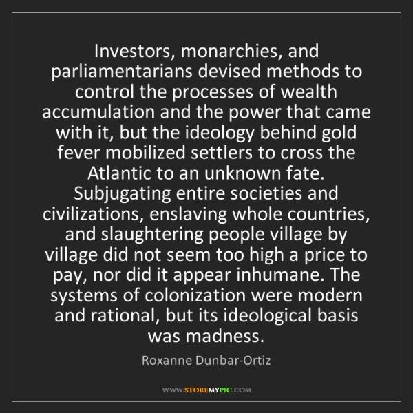 Roxanne Dunbar-Ortiz: Investors, monarchies, and parliamentarians devised methods...