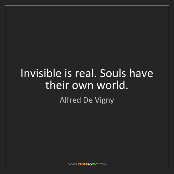 Alfred De Vigny: Invisible is real. Souls have their own world.