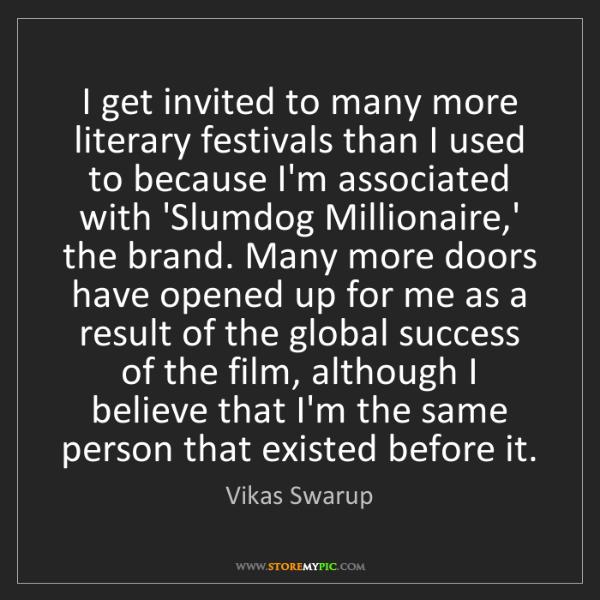 Vikas Swarup: I get invited to many more literary festivals than I...