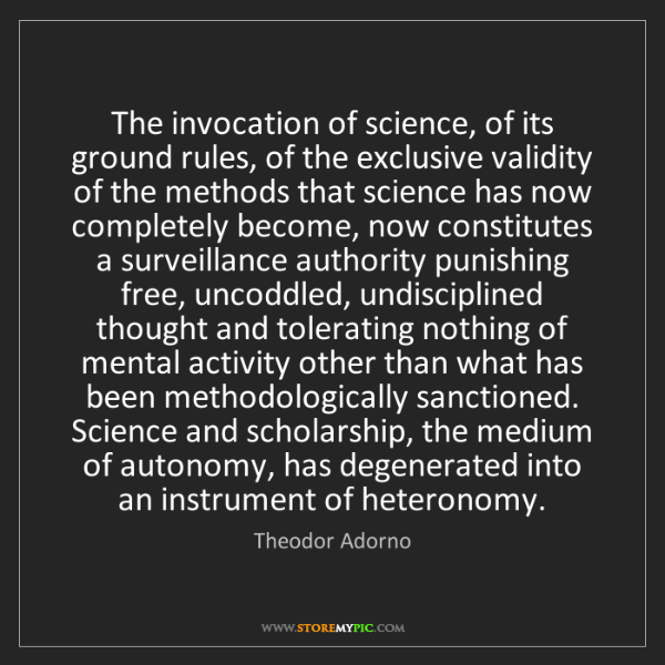 Theodor Adorno: The invocation of science, of its ground rules, of the...