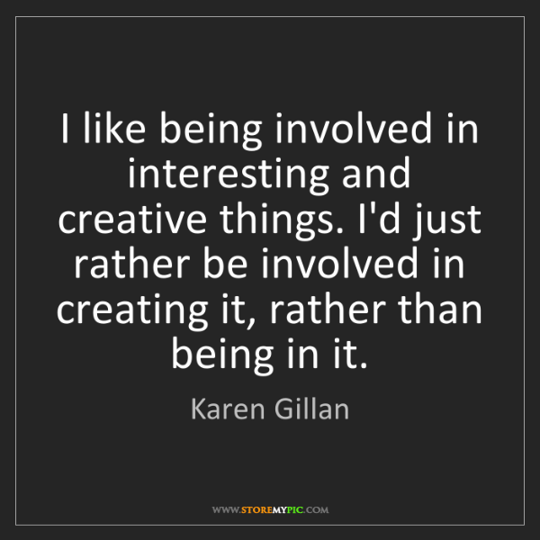 Karen Gillan: I like being involved in interesting and creative things....