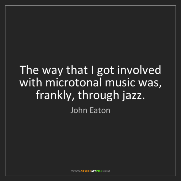 John Eaton: The way that I got involved with microtonal music was,...
