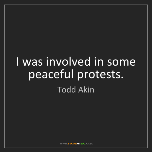 Todd Akin: I was involved in some peaceful protests.