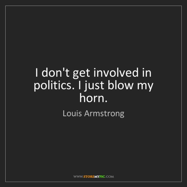 Louis Armstrong: I don't get involved in politics. I just blow my horn.
