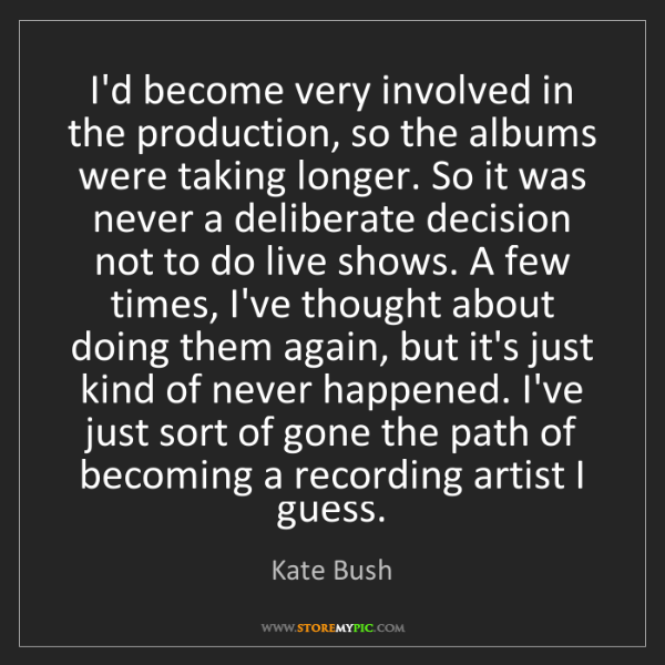 Kate Bush: I'd become very involved in the production, so the albums...