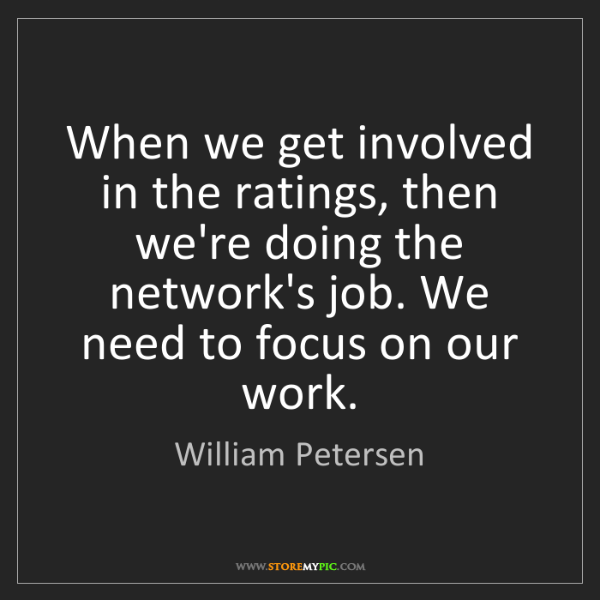 William Petersen: When we get involved in the ratings, then we're doing...
