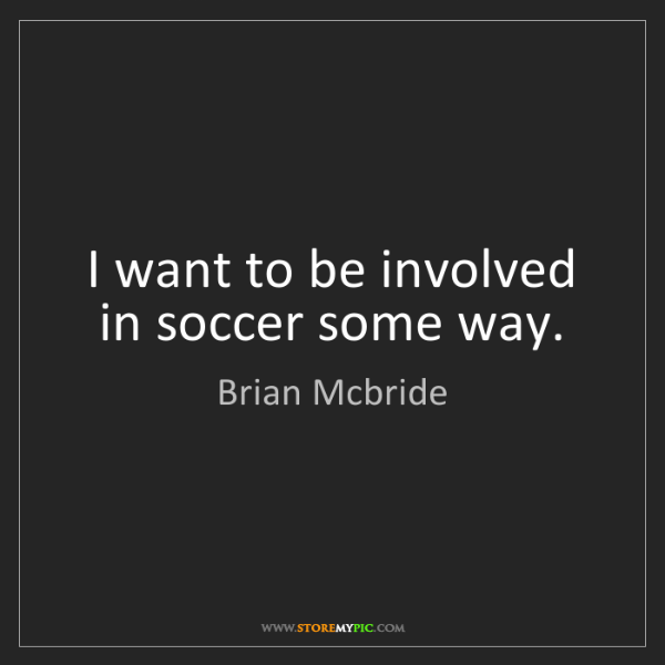 Brian Mcbride: I want to be involved in soccer some way.