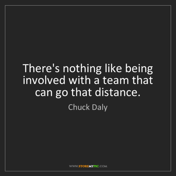 Chuck Daly: There's nothing like being involved with a team that...