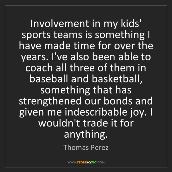 Thomas Perez: Involvement in my kids' sports teams is something I have...