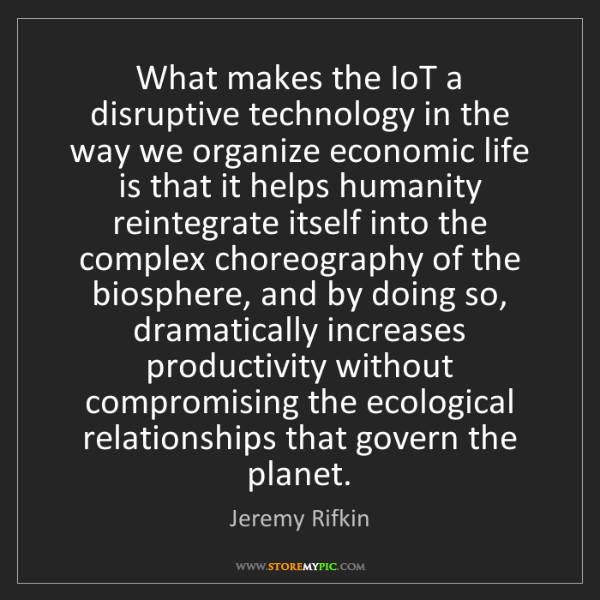 Jeremy Rifkin: What makes the IoT a disruptive technology in the way...