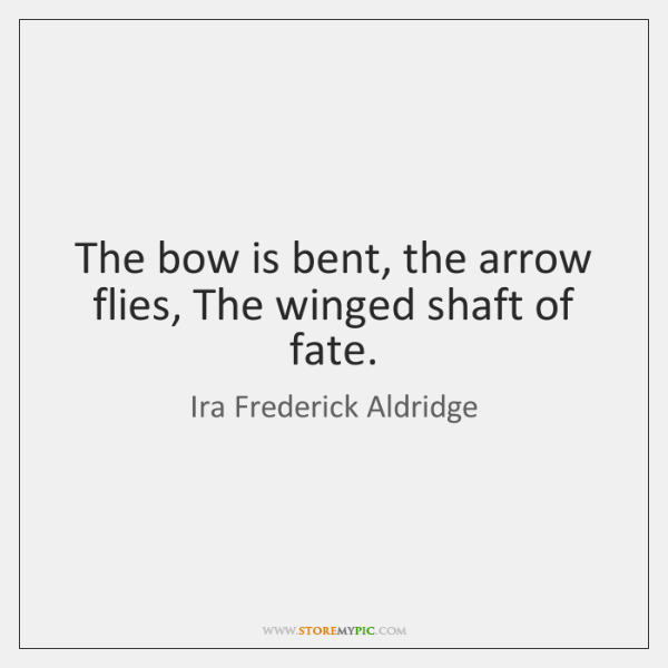 The bow is bent, the arrow flies, The winged shaft of fate.