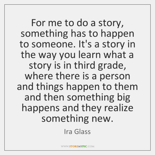 For me to do a story, something has to happen to someone. ...
