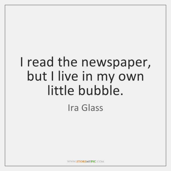 I read the newspaper, but I live in my own little bubble.