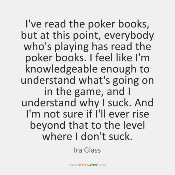 I've read the poker books, but at this point, everybody who's playing ...