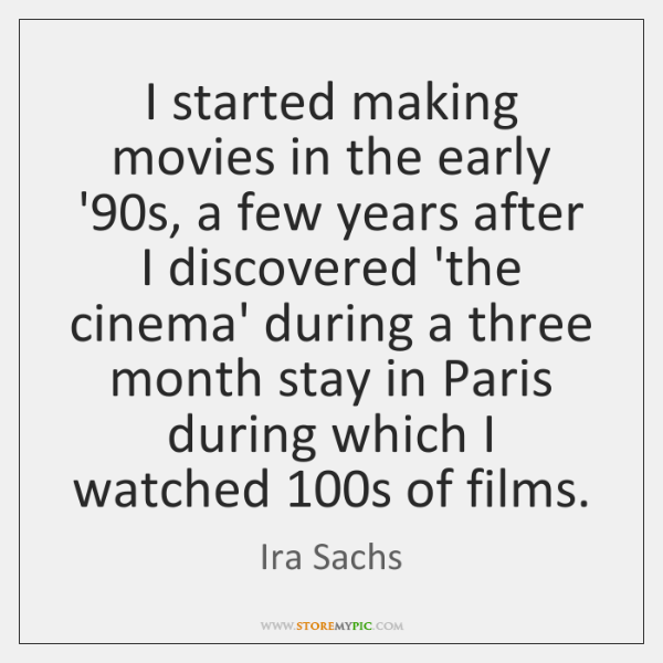 I started making movies in the early '90s, a few years ...