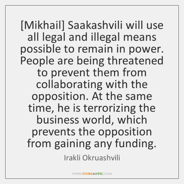 [Mikhail] Saakashvili will use all legal and illegal means possible to remain ...
