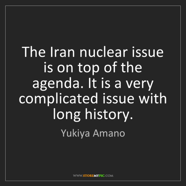 Yukiya Amano: The Iran nuclear issue is on top of the agenda. It is...