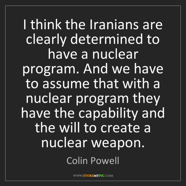 Colin Powell: I think the Iranians are clearly determined to have a...