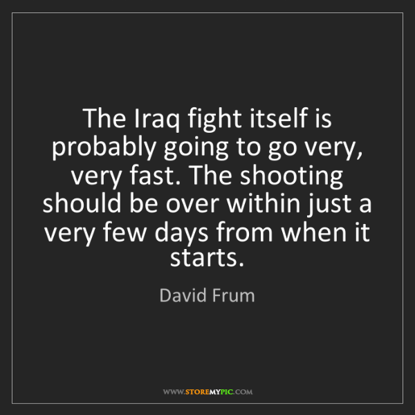 David Frum: The Iraq fight itself is probably going to go very, very...