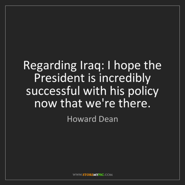 Howard Dean: Regarding Iraq: I hope the President is incredibly successful...