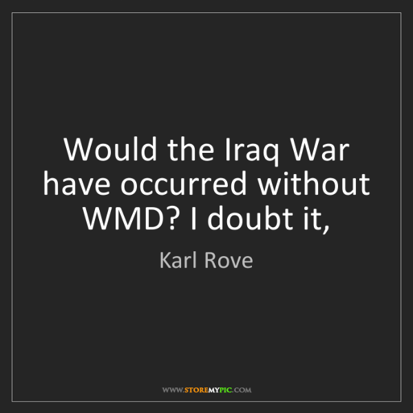 Karl Rove: Would the Iraq War have occurred without WMD? I doubt...