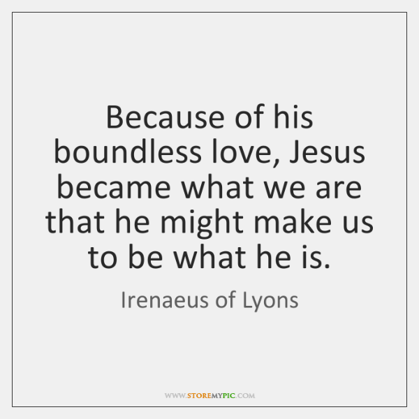 Because of his boundless love, Jesus became what we are that he ...