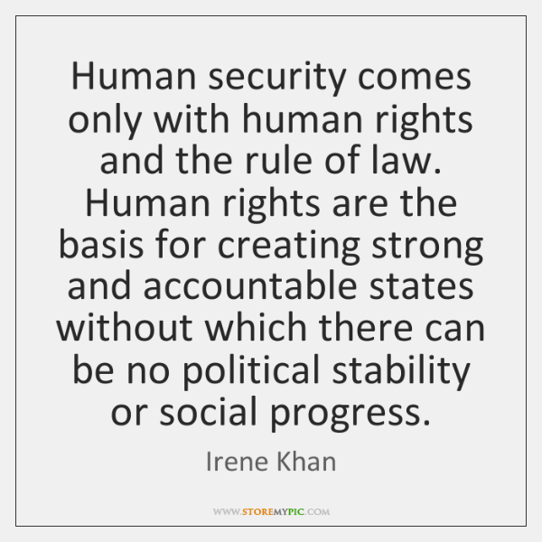 Human security comes only with human rights and the rule of law. ...