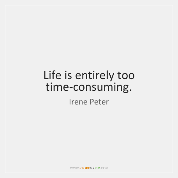 Life is entirely too time-consuming.