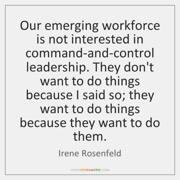 Our emerging workforce is not interested in command-and-control leadership. They don't want ...
