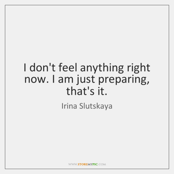 I don't feel anything right now. I am just preparing, that's it.