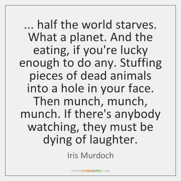 ... half the world starves. What a planet. And the eating, if you're ...